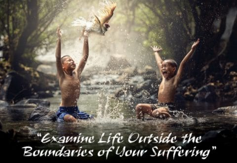 Examine Life Outside the Boundaries of Your Suffering
